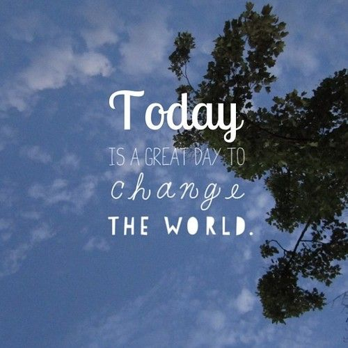 Today is a great day to change the world.