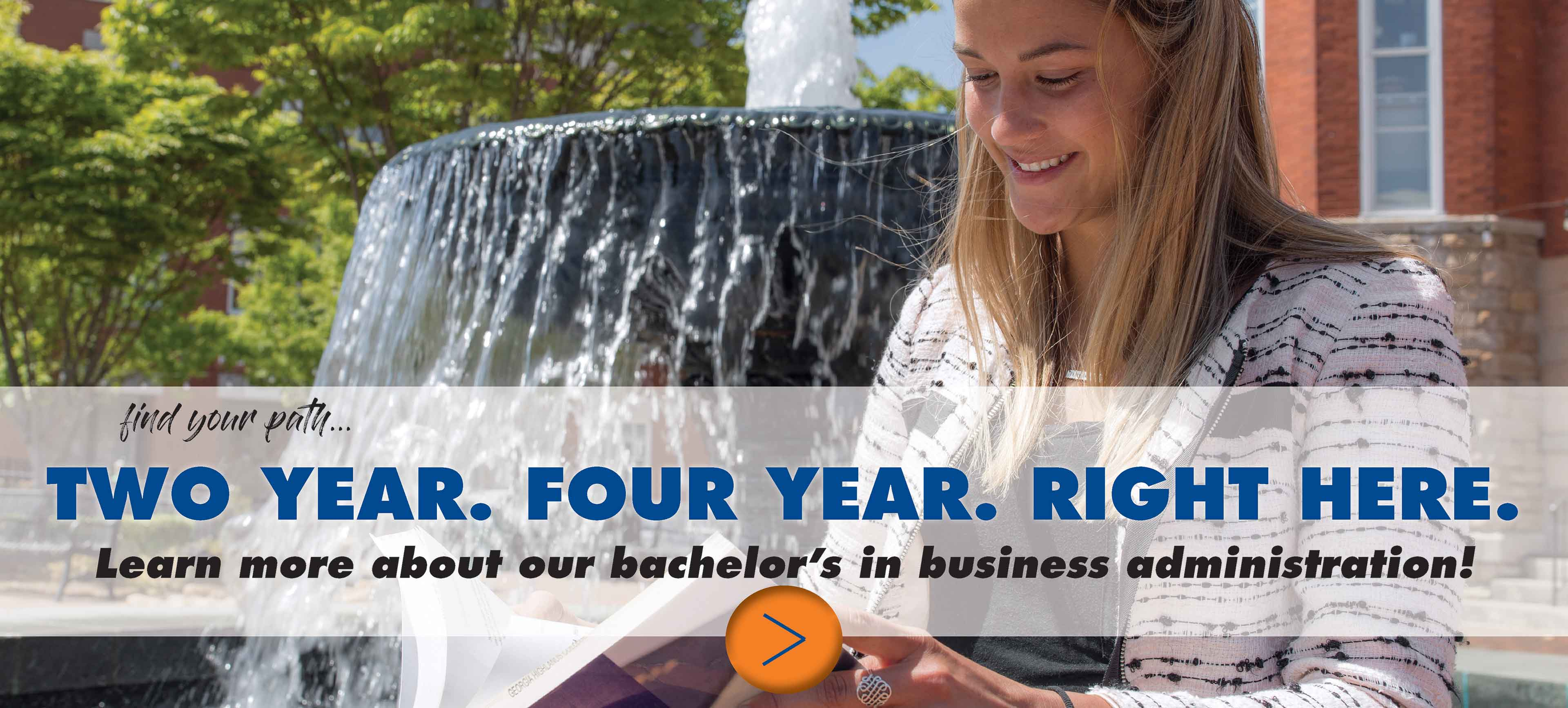 Find your path... 2-year. 4-year. Right here. Learn more about our bachelor's in business administration!